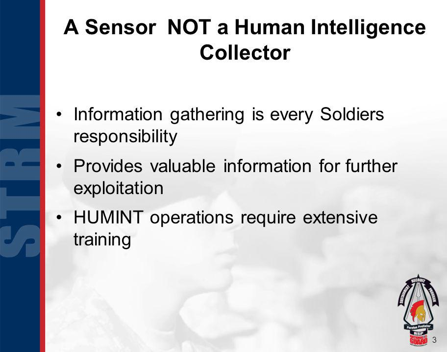 3 A Sensor NOT a Human Intelligence Collector Information gathering is every Soldiers responsibility Provides valuable information for further exploitation HUMINT operations require extensive training