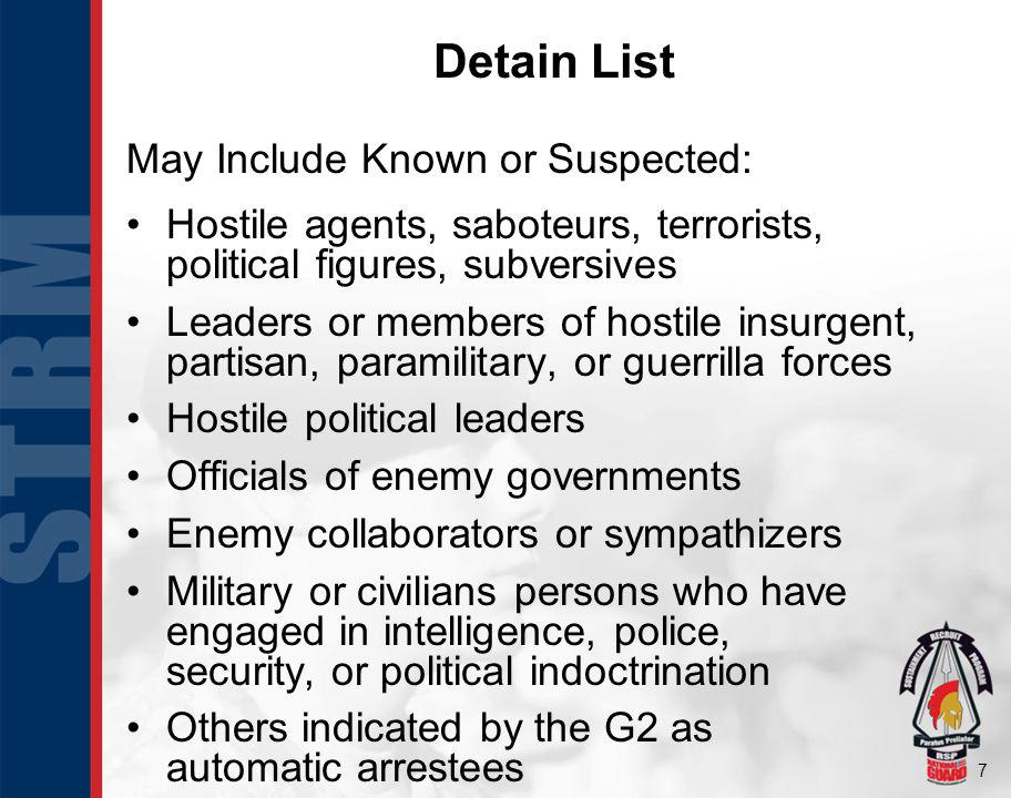7 Detain List May Include Known or Suspected: Hostile agents, saboteurs, terrorists, political figures, subversives Leaders or members of hostile insurgent, partisan, paramilitary, or guerrilla forces Hostile political leaders Officials of enemy governments Enemy collaborators or sympathizers Military or civilians persons who have engaged in intelligence, police, security, or political indoctrination Others indicated by the G2 as automatic arrestees