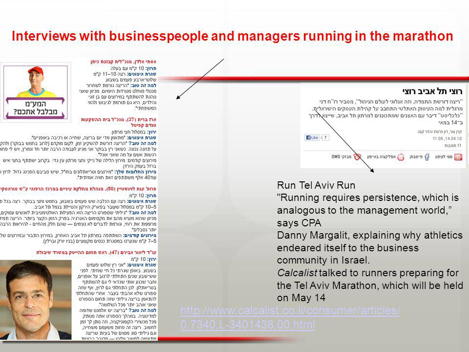 http://www.calcalist.co.il/consumer/articles/ 0,7340,L-3401438,00.html Interviews with businesspeople and managers running in the marathon Run Tel Aviv Run Running requires persistence, which is analogous to the management world, says CPA Danny Margalit, explaining why athletics endeared itself to the business community in Israel.