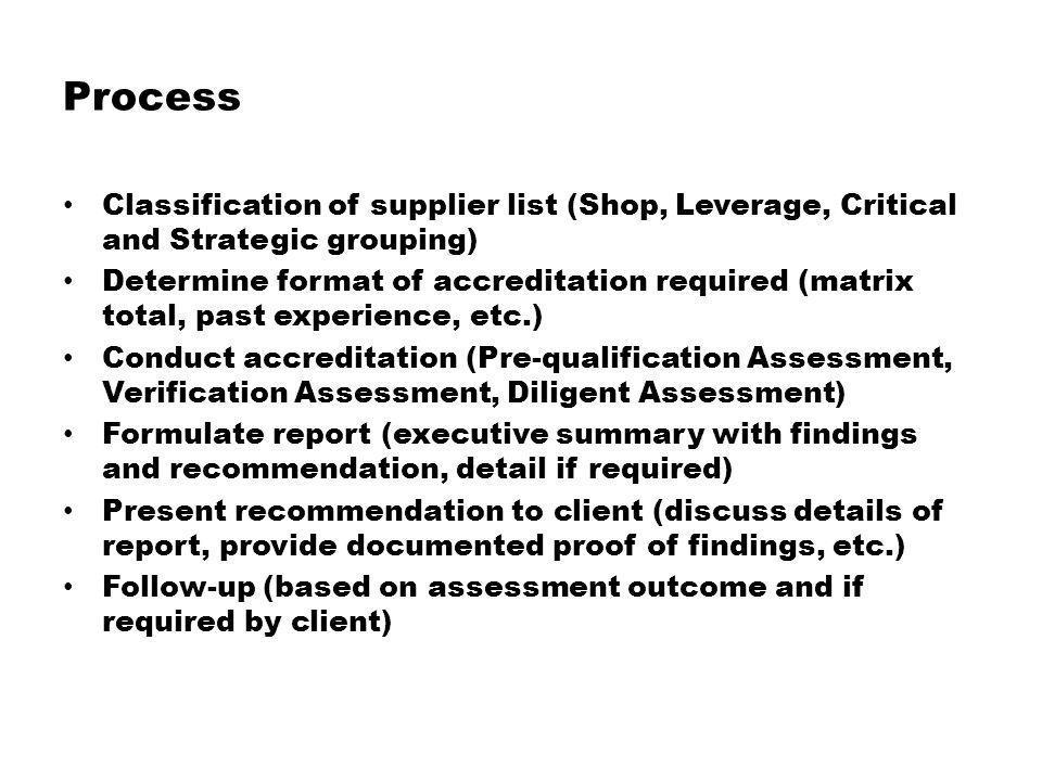 Value proposition Only accredited suppliers to be registered on supplier base (optimization of supplier list, reduce elements of risk, etc.) Reduce the element of risk in having to deal with suppliers not accredited (suppliers are approved for specific categories, improve controls and mechanisms, etc.) Not all suppliers need to be accredited on the same frequency (grouping of associated supply and/or services, even spread of resources, etc.) Encourage/enable the development of long term relationships with selected suppliers (opportunity to negotiate better terms and conditions, economies of scale, improve support, etc.)