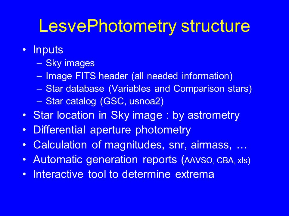 LesvePhotometry structure Inputs –Sky images –Image FITS header (all needed information) –Star database (Variables and Comparison stars) –Star catalog