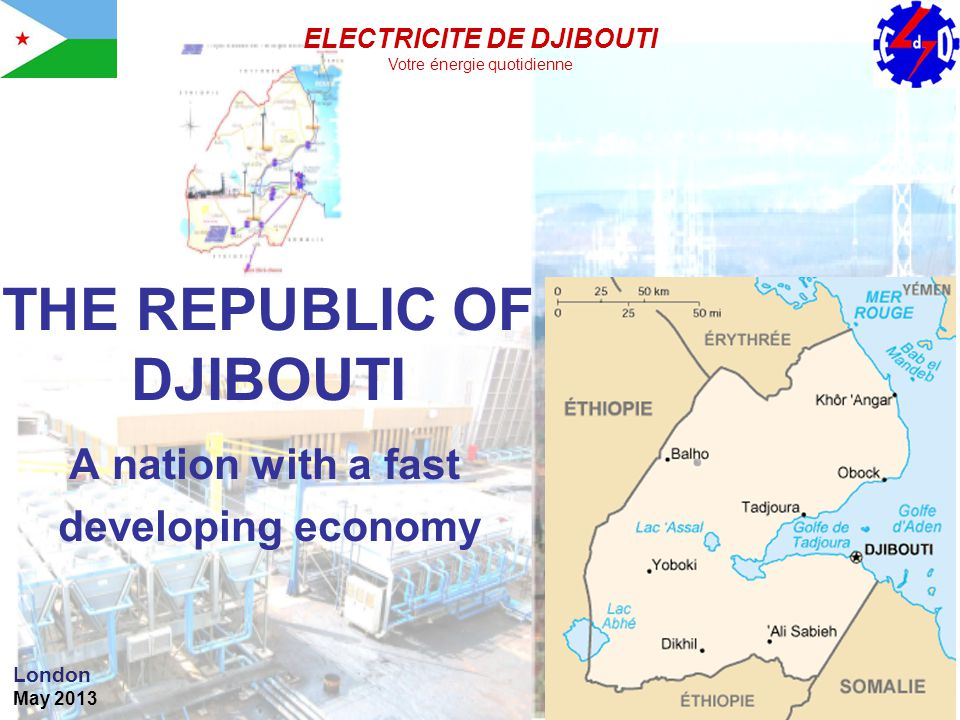 THE REPUBLIC OF DJIBOUTI A nation with a fast developing economy London May 2013 ELECTRICITE DE DJIBOUTI Votre énergie quotidienne