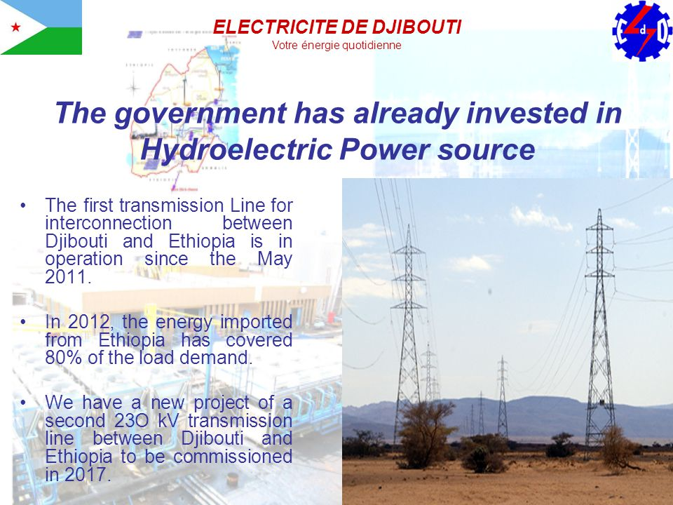 The government has already invested in Hydroelectric Power source The first transmission Line for interconnection between Djibouti and Ethiopia is in operation since the May 2011.