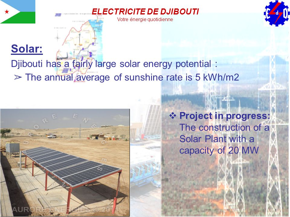 Solar: Djibouti has a fairly large solar energy potential : The annual average of sunshine rate is 5 kWh/m2 Project in progress: The construction of a Solar Plant with a capacity of 20 MW ELECTRICITE DE DJIBOUTI Votre énergie quotidienne