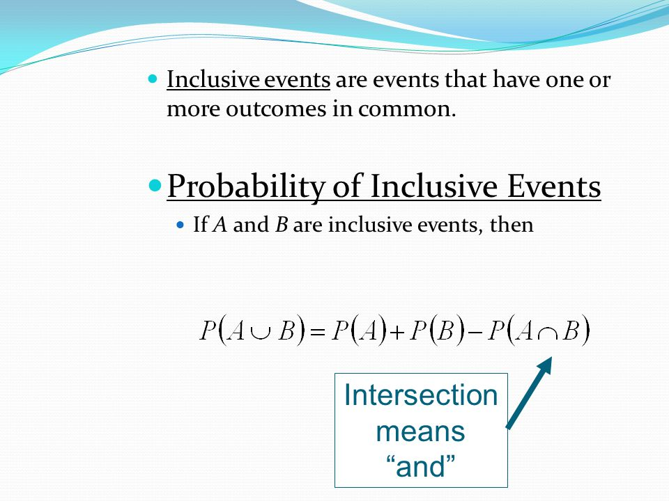 Inclusive events are events that have one or more outcomes in common. Probability of Inclusive Events If A and B are inclusive events, then Intersecti