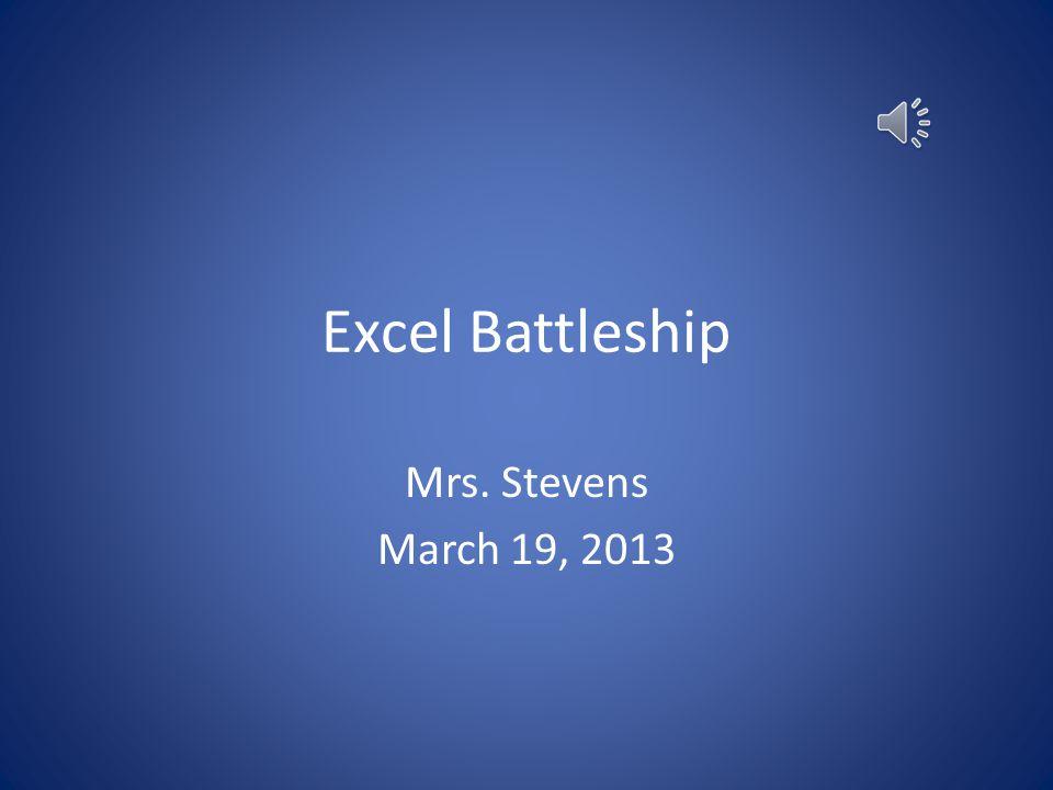 Excel Battleship Mrs. Stevens March 19, 2013