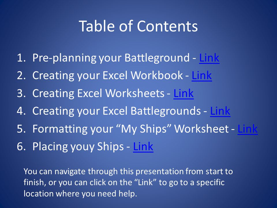 Table of Contents 1.Pre-planning your Battleground - LinkLink 2.Creating your Excel Workbook - LinkLink 3.Creating Excel Worksheets - LinkLink 4.Creating your Excel Battlegrounds - LinkLink 5.Formatting your My Ships Worksheet - LinkLink 6.Placing youy Ships - LinkLink You can navigate through this presentation from start to finish, or you can click on the Link to go to a specific location where you need help.