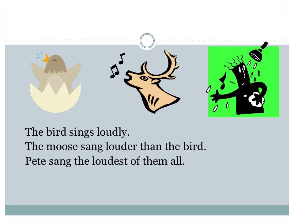The bird sings loudly. The moose sang louder than the bird. Pete sang the loudest of them all. loudloud louderlouder loudestloudest