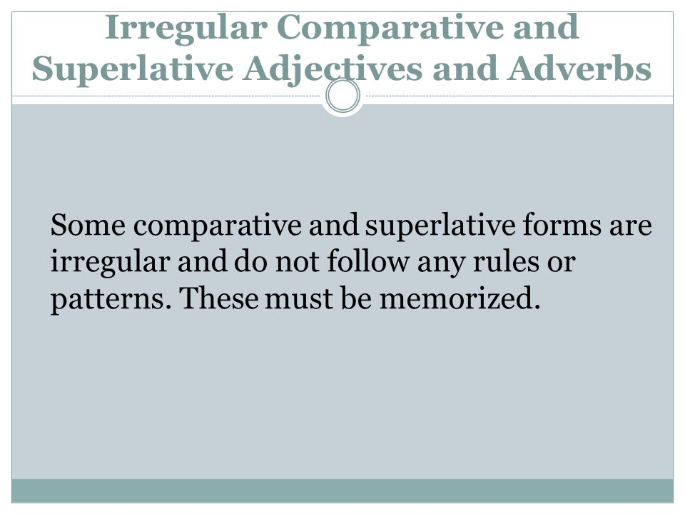 Irregular Comparative and Superlative Adjectives and Adverbs Some comparative and superlative forms are irregular and do not follow any rules or patterns.