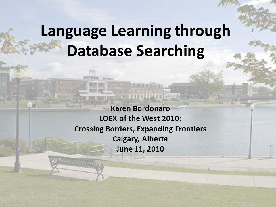 Language Learning through Database Searching Karen Bordonaro LOEX of the West 2010: Crossing Borders, Expanding Frontiers Calgary, Alberta June 11, 2010