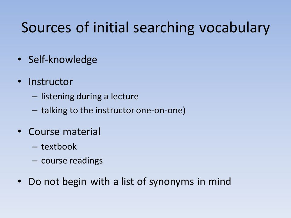 Sources of initial searching vocabulary Self-knowledge Instructor – listening during a lecture – talking to the instructor one-on-one) Course material – textbook – course readings Do not begin with a list of synonyms in mind
