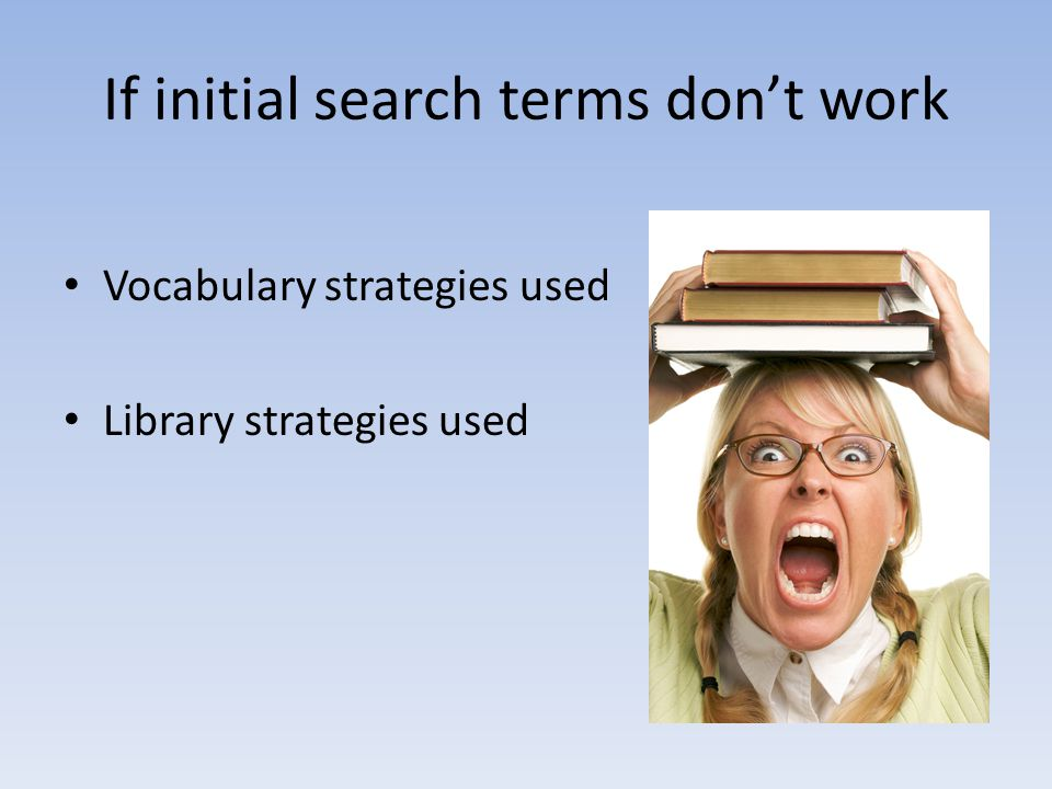 If initial search terms dont work Vocabulary strategies used Library strategies used
