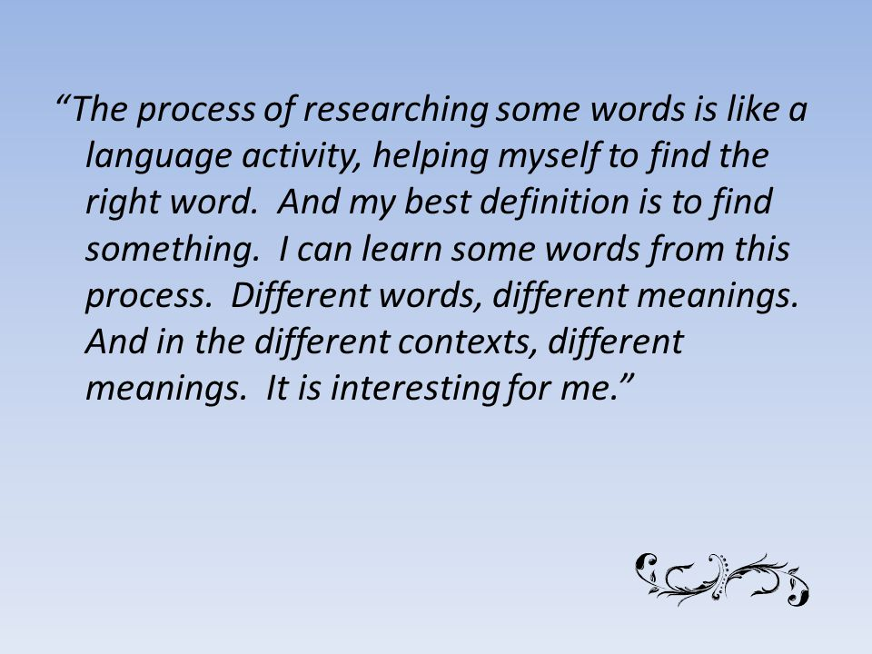 The process of researching some words is like a language activity, helping myself to find the right word.