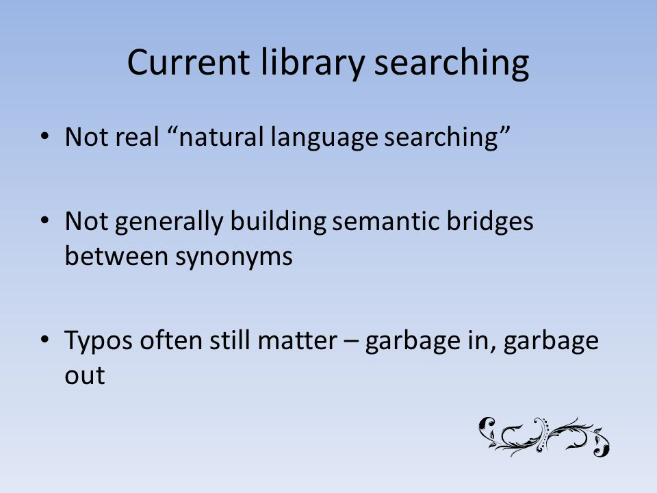 Current library searching Not real natural language searching Not generally building semantic bridges between synonyms Typos often still matter – garbage in, garbage out