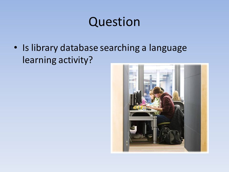Question Is library database searching a language learning activity