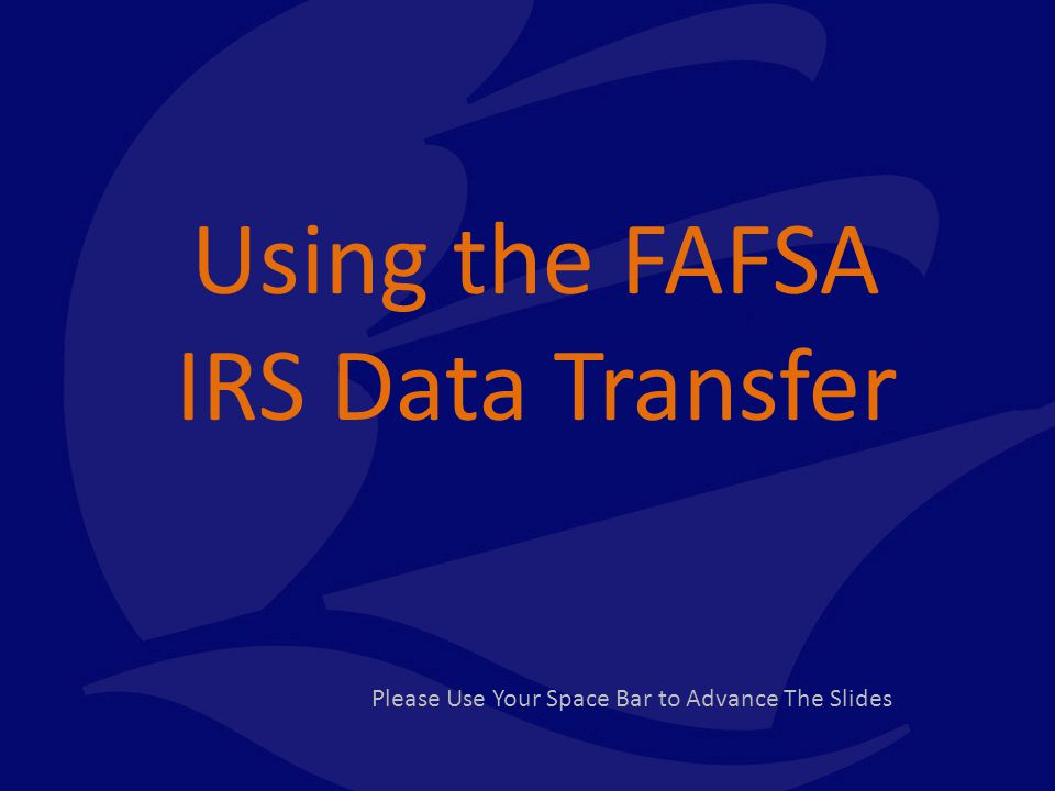 Using the FAFSA IRS Data Transfer Please Use Your Space Bar to Advance The Slides
