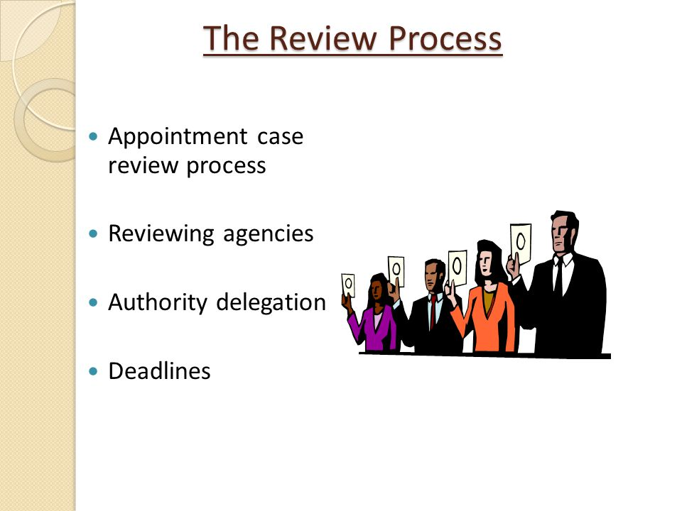 The Review Process Appointment case review process Reviewing agencies Authority delegation Deadlines