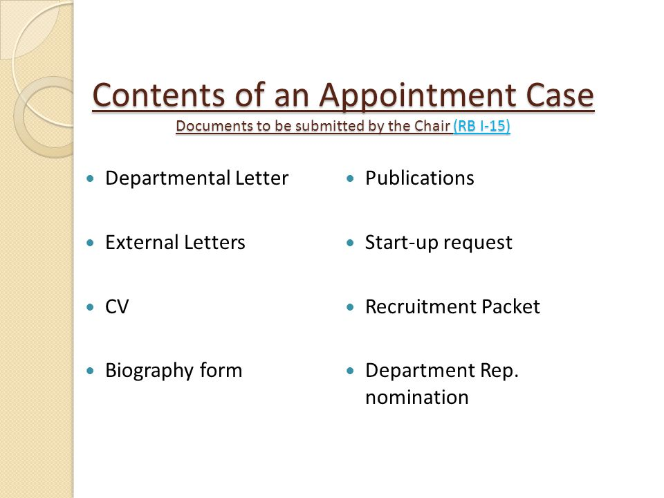 Contents of an Appointment Case Documents to be submitted by the Chair (RB I-15) Departmental Letter External Letters CV Biography form Publications S