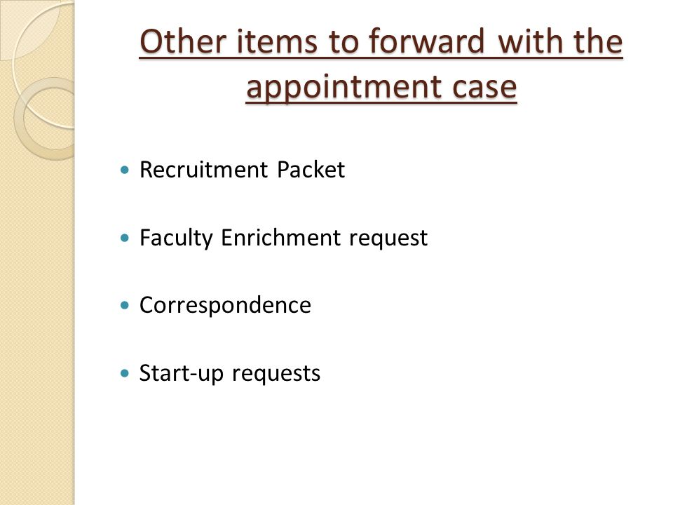 Other items to forward with the appointment case Recruitment Packet Faculty Enrichment request Correspondence Start-up requests