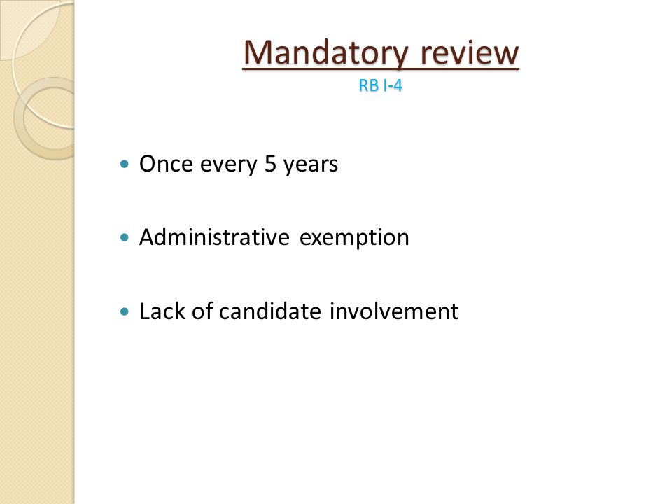 Mandatory review RB I-4 Once every 5 years Administrative exemption Lack of candidate involvement