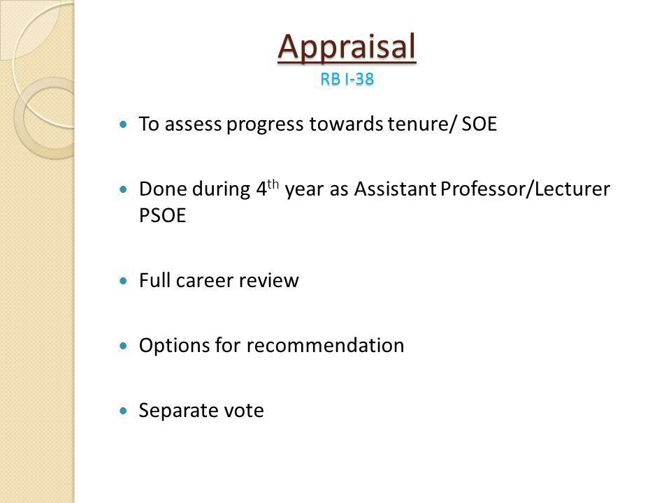 Appraisal RB I-38 To assess progress towards tenure/ SOE Done during 4 th year as Assistant Professor/Lecturer PSOE Full career review Options for rec