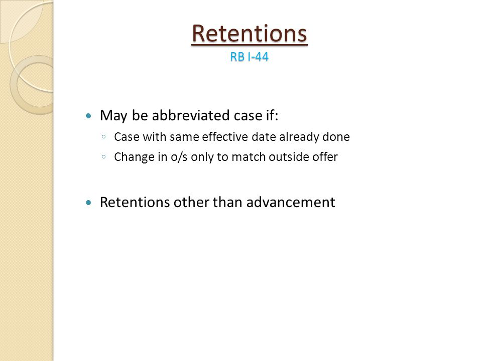Retentions RB I-44 May be abbreviated case if: Case with same effective date already done Change in o/s only to match outside offer Retentions other t