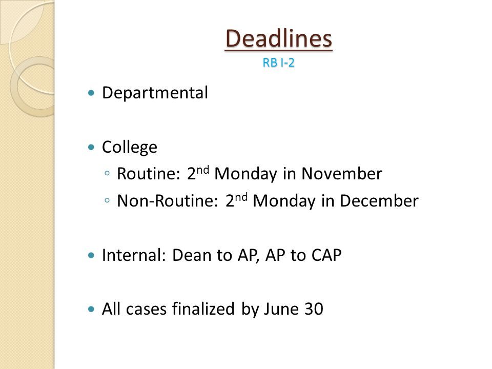 Deadlines RB I-2 Departmental College Routine: 2 nd Monday in November Non-Routine: 2 nd Monday in December Internal: Dean to AP, AP to CAP All cases