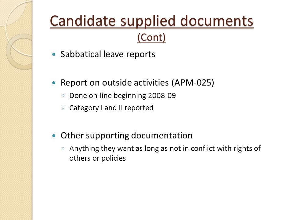 Candidate supplied documents (Cont) Sabbatical leave reports Report on outside activities (APM-025) Done on-line beginning 2008-09 Category I and II r