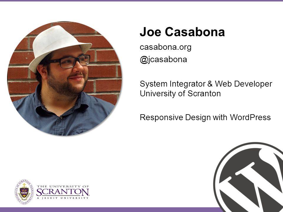 Joe Casabona casabona.org @jcasabona System Integrator & Web Developer University of Scranton Responsive Design with WordPress