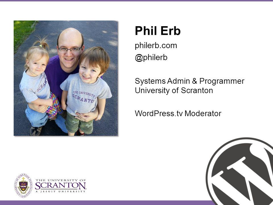 Phil Erb philerb.com @philerb Systems Admin & Programmer University of Scranton WordPress.tv Moderator