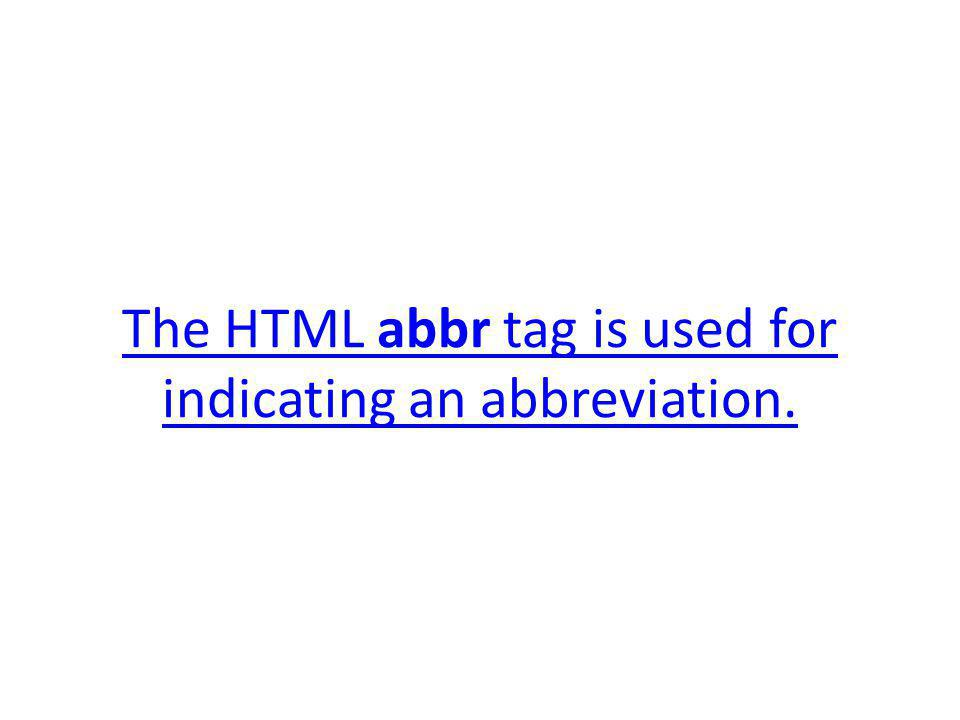 The HTML abbr tag is used for indicating an abbreviation.