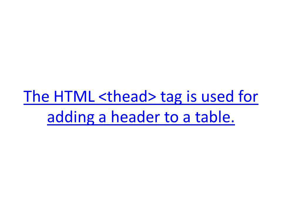 The HTML tag is used for adding a header to a table.