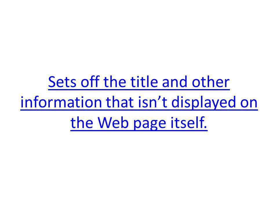 Sets off the title and other information that isnt displayed on the Web page itself.