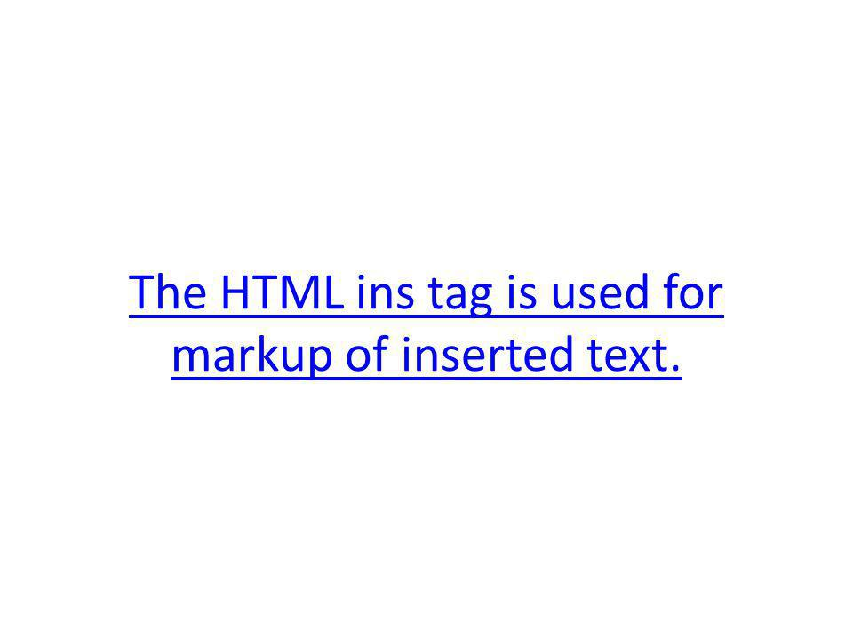 The HTML ins tag is used for markup of inserted text.
