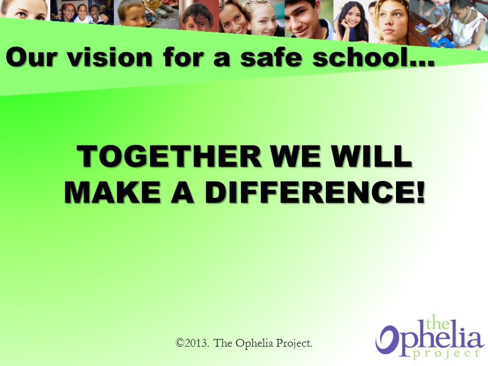 Our vision for a safe school… TOGETHER WE WILL MAKE A DIFFERENCE! ©2013. The Ophelia Project.
