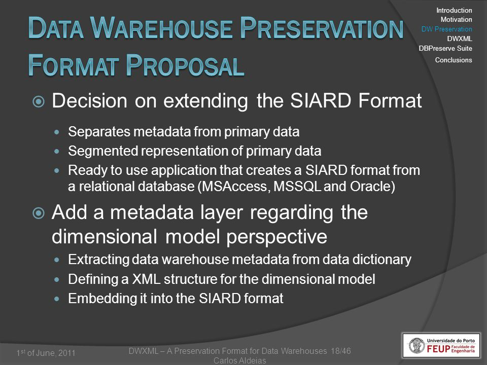 DWXML – A Preservation Format for Data Warehouses 18/46 Carlos Aldeias 1 st of June, 2011 Decision on extending the SIARD Format Separates metadata from primary data Segmented representation of primary data Ready to use application that creates a SIARD format from a relational database (MSAccess, MSSQL and Oracle) Add a metadata layer regarding the dimensional model perspective Extracting data warehouse metadata from data dictionary Defining a XML structure for the dimensional model Embedding it into the SIARD format Introduction Motivation DW Preservation DWXML DBPreserve Suite Conclusions
