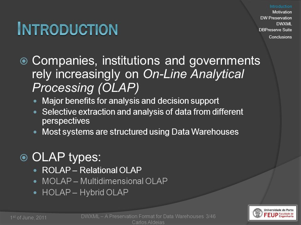 DWXML – A Preservation Format for Data Warehouses 3/46 Carlos Aldeias 1 st of June, 2011 Companies, institutions and governments rely increasingly on On-Line Analytical Processing (OLAP) Major benefits for analysis and decision support Selective extraction and analysis of data from different perspectives Most systems are structured using Data Warehouses OLAP types: ROLAP – Relational OLAP MOLAP – Multidimensional OLAP HOLAP – Hybrid OLAP Introduction Motivation DW Preservation DWXML DBPreserve Suite Conclusions