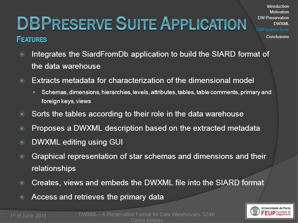 DWXML – A Preservation Format for Data Warehouses 32/46 Carlos Aldeias 1 st of June, 2011 Integrates the SiardFromDb application to build the SIARD format of the data warehouse Extracts metadata for characterization of the dimensional model Schemas, dimensions, hierarchies, levels, attributes, tables, table comments, primary and foreign keys, views Sorts the tables according to their role in the data warehouse Proposes a DWXML description based on the extracted metadata DWXML editing using GUI Graphical representation of star schemas and dimensions and their relationships Creates, views and embeds the DWXML file into the SIARD format Access and retrieves the primary data Introduction Motivation DW Preservation DWXML DBPreserve Suite Conclusions