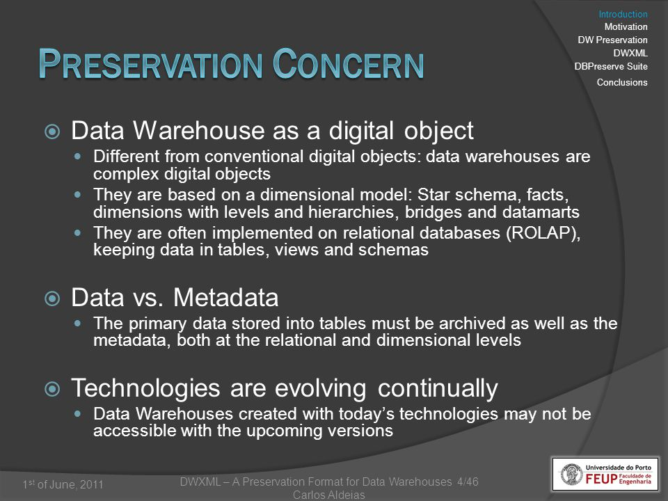 DWXML – A Preservation Format for Data Warehouses 4/46 Carlos Aldeias 1 st of June, 2011 Data Warehouse as a digital object Different from conventional digital objects: data warehouses are complex digital objects They are based on a dimensional model: Star schema, facts, dimensions with levels and hierarchies, bridges and datamarts They are often implemented on relational databases (ROLAP), keeping data in tables, views and schemas Data vs.