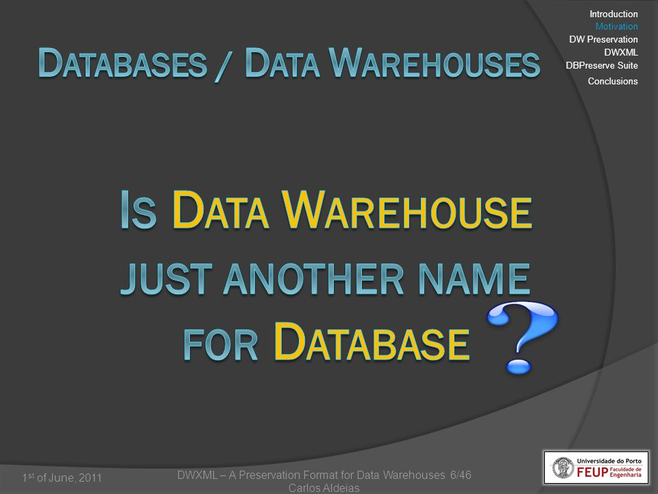 DWXML – A Preservation Format for Data Warehouses 17/46 Carlos Aldeias 1 st of June, 2011 Analysis of relational database preservation formats DBML (Database Markup Language) [Ramalho, 2007] SIARD Format (Software Independent Archiving of Relational Databases) [SFA, 2008] Analysis on Data Warehouse XML representation XCube (for multidimensional schemas) [Hummer, 2003] Introduction Motivation DW Preservation DWXML DBPreserve Suite Conclusions