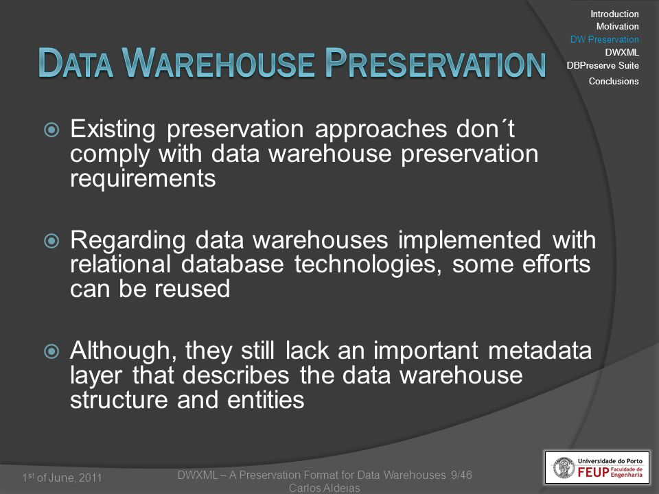 DWXML – A Preservation Format for Data Warehouses 9/46 Carlos Aldeias 1 st of June, 2011 Existing preservation approaches don´t comply with data warehouse preservation requirements Regarding data warehouses implemented with relational database technologies, some efforts can be reused Although, they still lack an important metadata layer that describes the data warehouse structure and entities Introduction Motivation DW Preservation DWXML DBPreserve Suite Conclusions