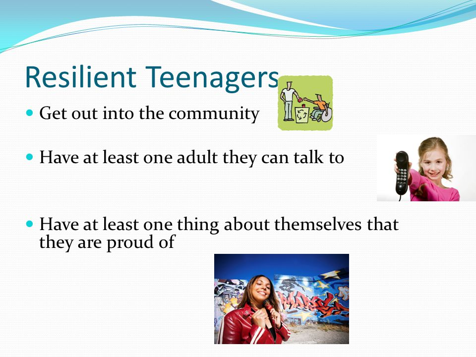 Resilient Teenagers Get out into the community Have at least one adult they can talk to Have at least one thing about themselves that they are proud of