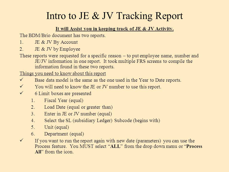 Intro to JE & JV Tracking Report It will Assist you in keeping track of JE & JV Activity. The BDM/Brio document has two reports. 1.JE & JV By Account