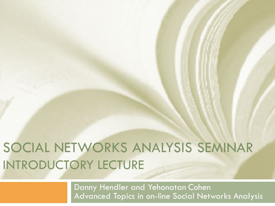 SOCIAL NETWORKS ANALYSIS SEMINAR INTRODUCTORY LECTURE Danny Hendler and Yehonatan Cohen Advanced Topics in on-line Social Networks Analysis