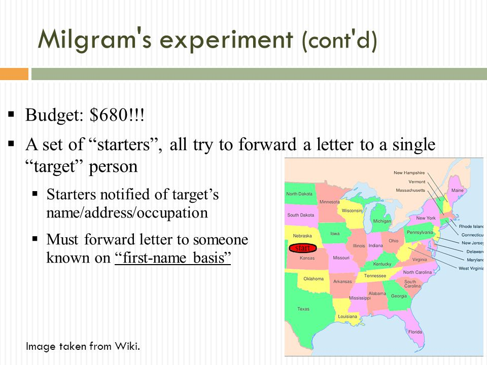 Milgram's experiment (cont'd) Budget: $680!!! A set of starters, all try to forward a letter to a single target person Starters notified of targets na