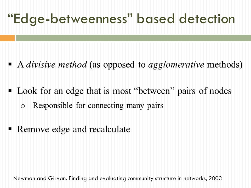 Edge-betweenness based detection A divisive method (as opposed to agglomerative methods) Look for an edge that is most between pairs of nodes o Responsible for connecting many pairs Remove edge and recalculate Newman and Girvan.