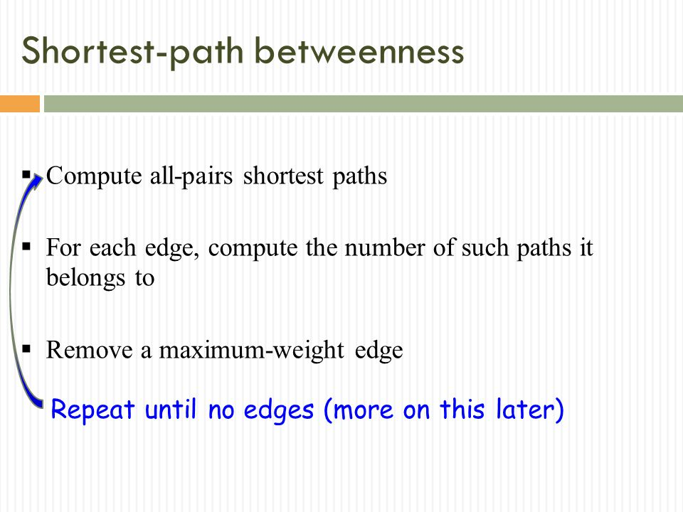 Shortest-path betweenness Compute all-pairs shortest paths For each edge, compute the number of such paths it belongs to Remove a maximum-weight edge Repeat until no edges (more on this later)