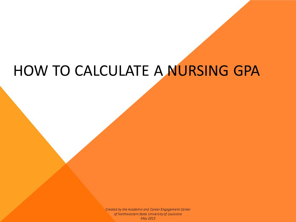 HOW TO CALCULATE A NURSING GPA Created by the Academic and Career Engagement Center of Northwestern State University of Louisiana May 2013