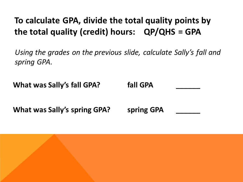 To calculate GPA, divide the total quality points by the total quality (credit) hours: QP/QHS = GPA What was Sallys fall GPA.