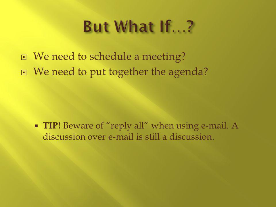 We need to schedule a meeting? We need to put together the agenda? TIP! Beware of reply all when using e-mail. A discussion over e-mail is still a dis